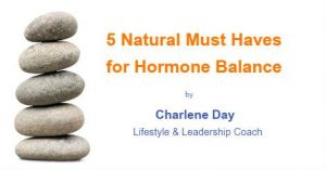 5 Natural Must Haves for Hormone Balance by Charlene Day